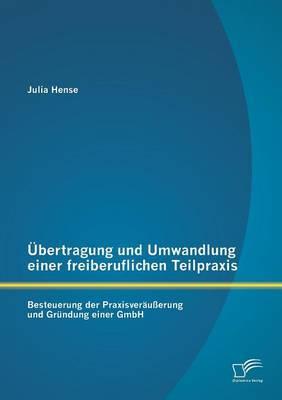 Ubertragung Und Umwandlung Einer Freiberuflichen Teilpraxis: Besteuerung Der Praxisverausserung Und Grundung Einer Gmbh
