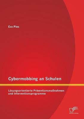 Cybermobbing an Schulen: Losungsorientierte Praventionsmassnahmen Und Interventionsprogramme