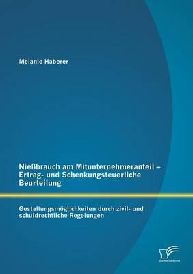 Niessbrauch Am Mitunternehmeranteil - Ertrag- Und Schenkungsteuerliche Beurteilung: Gestaltungsmoglichkeiten Durch Zivil- Und Schuldrechtliche Regelungen