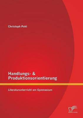 Handlungs- & Produktionsorientierung  : Literaturunterricht Am Gymnasium