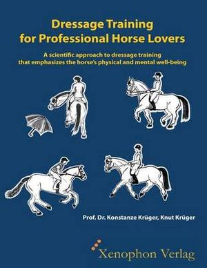 Dressage Training for Professional Horse Lovers: A Scientific Approach to Dressage Training That Emphasizes the Horse's Physical and Mental Well-Being