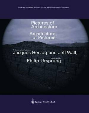 Pictures of Architecture - Architecture of Pictures: A Conversation between Jacques Herzog and Jeff Wall, moderated by Philip Ursprung