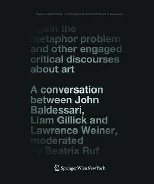Again the Metaphor Problem and Other Engaged Critical Discourses About Art: A Conversation Between John Baldessari, Liam Gillick and Lawrence Weiner, Moderated by Beatrix Ruf
