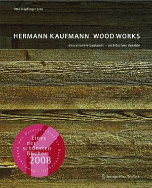 Hermann Kaufmann Wood Works: Okorationale Baukunst - Architecture Durable