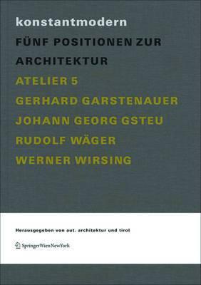 Konstantmodern: F�nf Positionen Zur Architektur Atelier 5, Gerhard Garstenauer, Johann Georg Gsteu, Rudolf W�ger, Werner Wirsing