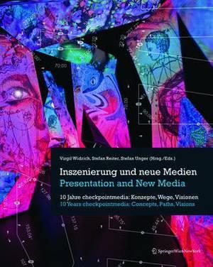 Inszenierung Und Neue Medien / Presentation and New Media: 10 Jahre Checkpointmedia: Konzepte, Wege, Visionen / 10 Years Checkpointmedia: Concepts, Paths, Visions