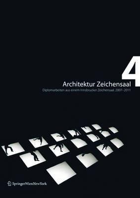 Architektur Zeichensaal 4: Diplomarbeiten aus einem Innsbrucker Zeichensaal. 2007-2011