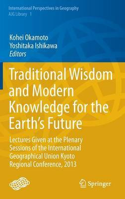Traditional Wisdom and Modern Knowledge for the Earth's Future: Lectures Given at the Plenary Sessions of the International Geographical Union Kyoto Regional Conference, 2013