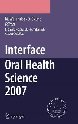 Interface Oral Health Science: Proceedings of the 2nd International Symposium for Interface Oral Health Science, Held in Sendai, Japan, Between 18 and 19 February, 2007: 2007