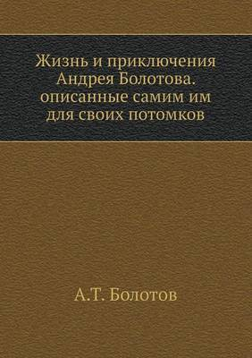 The Life and Adventures of Andrej Bolotov. Described by Him for His Descendants