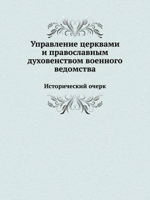 Upravlenie Tserkvami I Pravoslavnym Duhovenstvom Voennogo Vedomstva Istoricheskij Ocherk