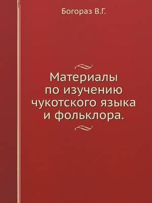 Materialy Po Izucheniyu Chukotskogo Yazyka I Fol'klora.