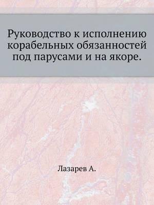 Rukovodstvo K Ispolneniyu Korabel'nyh Obyazannostej Pod Parusami I Na Yakore.