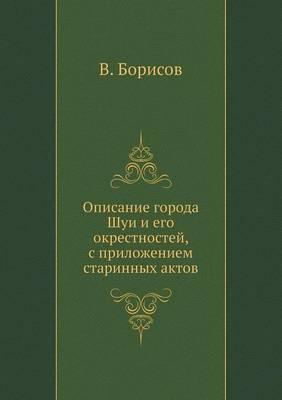 Opisanie Goroda Shui I Ego Okrestnostej, S Prilozheniem Starinnyh Aktov