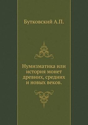 Numizmatika Ili Istoriya Monet Drevnih, Srednih I Novyh Vekov.
