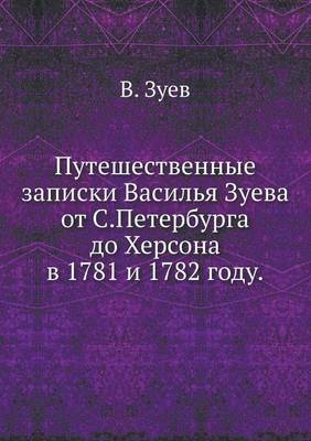 Puteshestvennye Zapiski Vasil'ya Zueva OT S.Peterburga Do Hersona V 1781 I 1782 Godu.