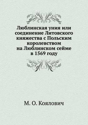 Lyublinskaya Uniya Ili Soedinenie Litovskogo Knyazhestva S Pol'skim Korolevstvom Na Lyublinskom Sejme V 1569 Godu
