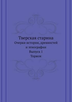 Tverskaya Starina Ocherki Istorii, Drevnostej I Etnografii. Vypusk 1. Torzhok