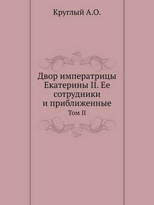 Dvor Imperatritsy Ekateriny II. Ee Sotrudniki I Priblizhennye Tom II