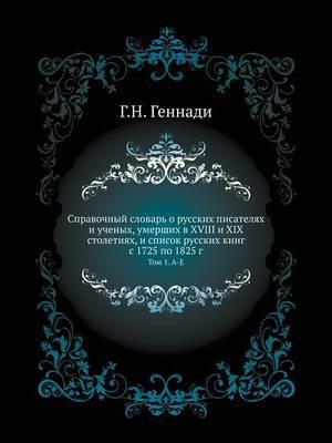 Spravochnyj Slovar' O Russkih Pisatelyah I Uchenyh, Umershih V XVIII I XIX Stoletiyah, I Spisok Russkih Knig S 1725 Po 1825 G Tom 1. A-E