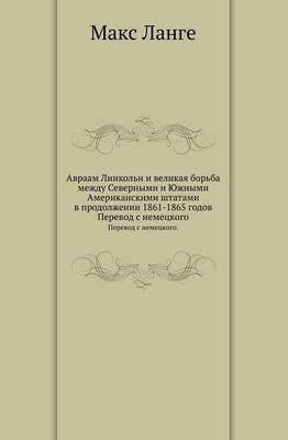 Avraam Linkol'n I Velikaya Bor'ba Mezhdu Severnymi I Yuzhnymi Amerikanskimi Shtatami V Prodolzhenii 1861-1865 Godov. Perevod S Nemetskogo.