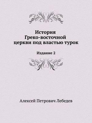 Istoriya Greko-Vostochnoj Tserkvi Pod Vlast'yu Turok Izdanie 2