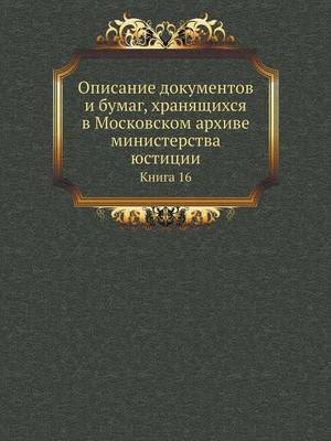 Opisanie Dokumentov I Bumag, Hranyaschihsya V Moskovskom Arhive Ministerstva Yustitsii Kniga 16