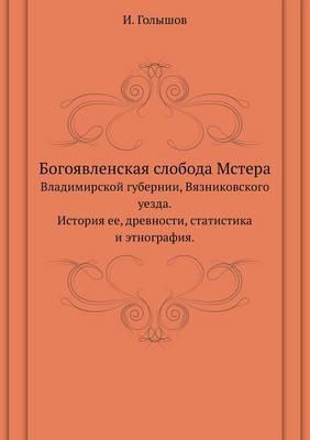 Bogoyavlenskaya Sloboda Mstera Vladimirskoj Gubernii, Vyaznikovskogo Uezda.Istoriya Ee, Drevnosti, Statistika I Etnografiya.