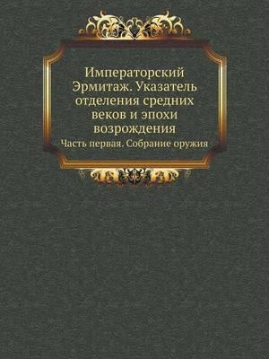 Imperatorskij Ermitazh. Ukazatel' Otdeleniya Srednih Vekov I Epohi Vozrozhdeniya Chast' Pervaya. Sobranie Oruzhiya
