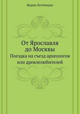 OT Yaroslavlya Do Moskvy Poezdka Na S'Ezd Arheologov Ili Drevlelyubitelej
