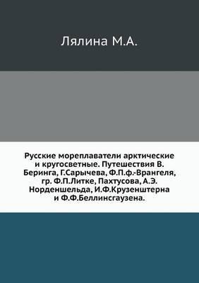 Russkie Moreplavateli Arkticheskie I Krugosvetnye. Puteshestviya V.Beringa, G.Sarycheva, F.P.F.-Vrangelya, Gr. F.P.Litke, Pahtusova, A.E.Nordenshel'da, I.F.Kruzenshterna I F.F.Bellinsgauzena.