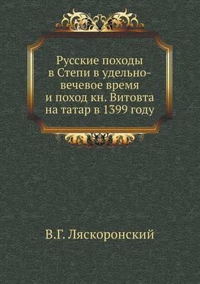 Russkie Pohody V Stepi V Udel'no-Vechevoe Vremya I Pohod Kn. Vitovta Na Tatar V 1399 Godu