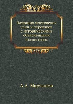 Nazvaniya Moskovskih Ulits I Pereulkov S Istoricheskimi OB'Yasneniyami Izdanie Vtoroe