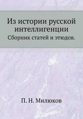 Iz Istorii Russkoj Intelligentsii. Sbornik Statej I Etyudov.