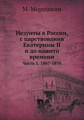 Iezuity V Rossii, S Tsarstvovaniya Ekateriny II I Do Nashego Vremeni Chast' 1. 1867-1870