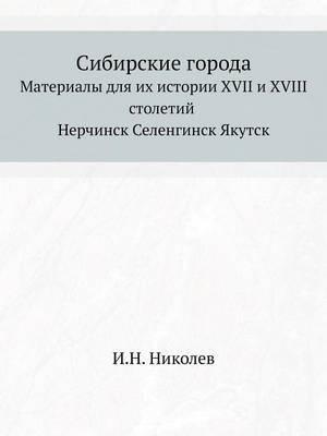 Sibirskie Goroda Materialy Dlya Ih Istorii XVII I XVIII Stoletij Nerchinsk Selenginsk Yakutsk