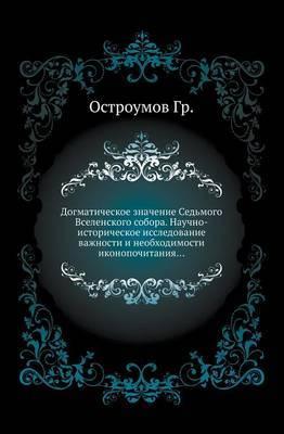 Dogmaticheskoe Znachenie sed'Mogo Vselenskogo Sobora. Nauchno-Istoricheskoe Issledovanie Vazhnosti I Neobhodimosti Ikonopochitaniya...