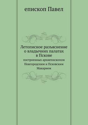 Letopisnoe Raz'yasnenie O Vladychnih Palatah V Pskove Postroennyh Arhiepiskopom Novgorodskim I Pskovskim Makariem
