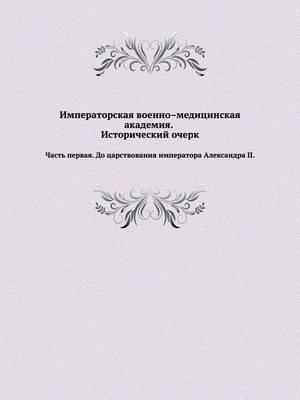 Imperatorskaya Voenno-Meditsinskaya Akademiya. Istoricheskij Ocherk. Chast' Pervaya. Do Tsarstvovaniya Imperatora Aleksandra II.
