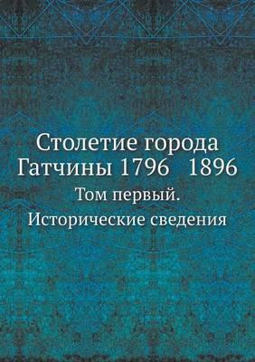 Stoletie Goroda Gatchiny 1796 1896. Tom Pervyj. Istoricheskie Svedeniya