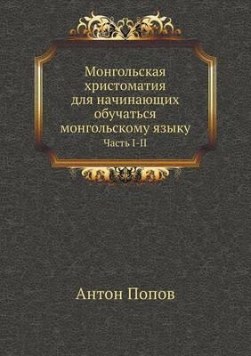 Mongol'skaya Hristomatiya Dlya Nachinayuschih Obuchat'sya Mongol'skomu Yazyku. Chast' I-II