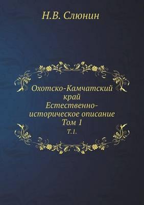 Ohotsko-Kamchatskij Kraj. Estestvenno-Istoricheskoe Opisanie. T.1.
