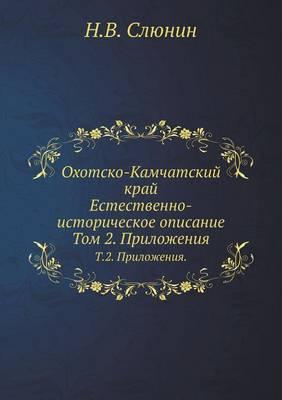 Ohotsko-Kamchatskij Kraj. Estestvenno-Istoricheskoe Opisanie. T.2. Prilozheniya.