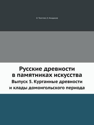 Russkie Drevnosti V Pamyatnikah Iskusstva Vypusk 5. Kurgannye Drevnosti I Klady Domongol'skogo Perioda