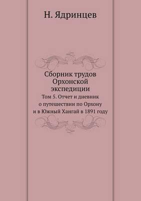 Sbornik Trudov Orhonskoj Ekspeditsii Tom 5. Otchet I Dnevnik O Puteshestvii Po Orhonu I V Yuzhnyj Hangaj V 1891 Godu