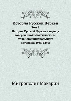 Istoriya Russkoj Tserkvi Tom 2. Istoriya Russkoj Tserkvi V Period Sovershennoj Zavisimosti Ee OT Konstantinopol'skogo Patriarha (988-1240)