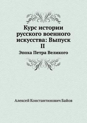 Kurs Istorii Russkogo Voennogo Iskusstva: Vypusk II Epoha Petra Velikogo
