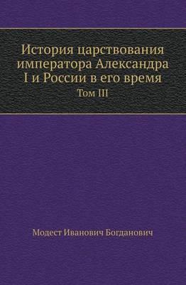 Istoriya Tsarstvovaniya Imperatora Aleksandra I I Rossii V Ego Vremya Tom III