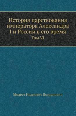 Istoriya Tsarstvovaniya Imperatora Aleksandra I I Rossii V Ego Vremya Tom VI