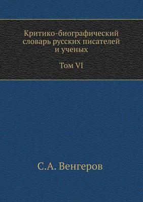 Kritiko-Biograficheskij Slovar' Russkih Pisatelej I Uchenyh. Tom VI. S Alfavitnym Ukazatelem Ko Vsem VI Tomam.